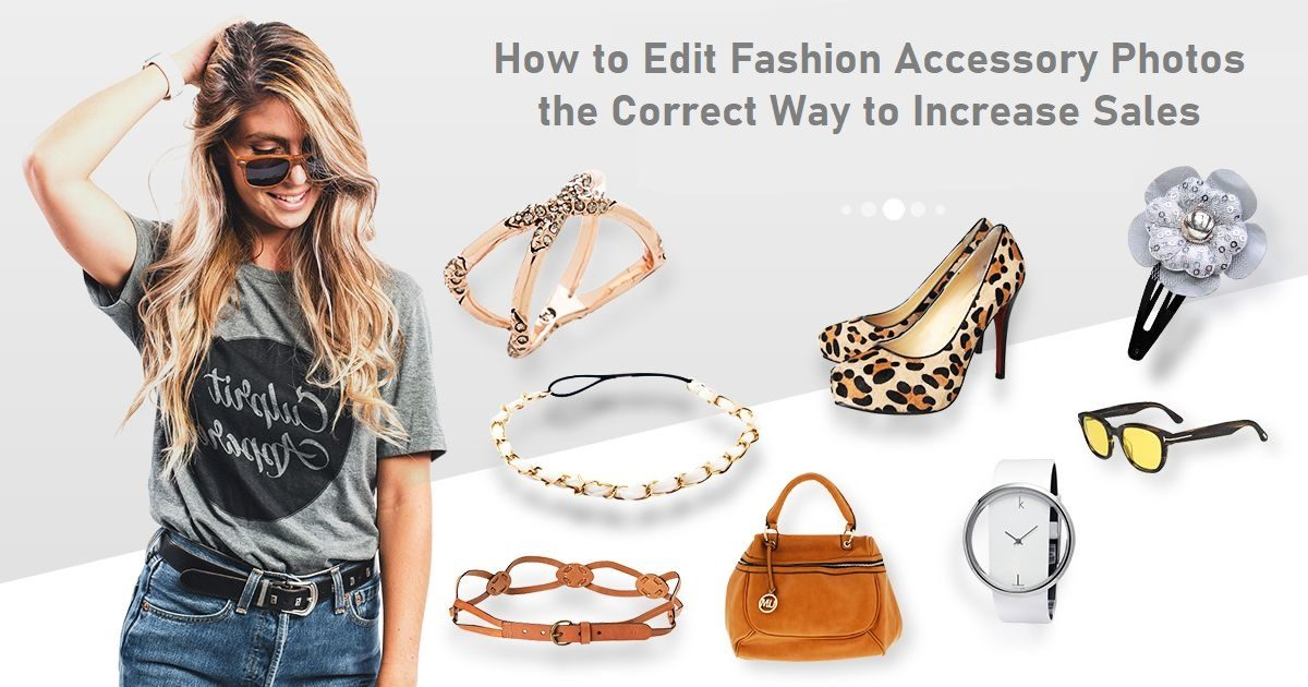 How to Edit Fashion Accessory Photos the Correct Way to Increase Sales